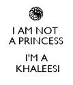 I AM NOT  A PRINCESS  I'M A  KHALEESI - Personalised Poster large