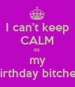 I can't keep CALM its  my birthday bitches - Personalised Poster large