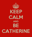 KEEP CALM AND BE CATHERINE - Personalised Poster large
