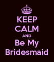 KEEP CALM AND Be My Bridesmaid - Personalised Poster large
