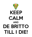 KEEP CALM AND DE BRITTO TILL I DIE! - Personalised Poster large
