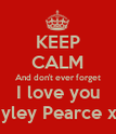 KEEP CALM And don't ever forget I love you Hayley Pearce xxx - Personalised Poster large