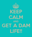 KEEP CALM AND GET A DAM LIFE!! - Personalised Poster large