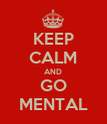 KEEP CALM AND GO MENTAL - Personalised Poster large