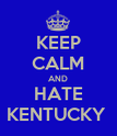 KEEP CALM AND HATE KENTUCKY  - Personalised Poster large