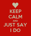 KEEP CALM AND JUST SAY I DO - Personalised Poster large