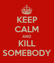 KEEP CALM AND KILL SOMEBODY - Personalised Poster large