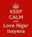 KEEP CALM AND Love Nigar Isayeva - Personalised Poster large