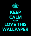 KEEP CALM AND LOVE THIS WALLPAPER - Personalised Poster large