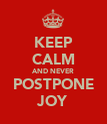 KEEP CALM AND NEVER POSTPONE JOY - Personalised Poster large