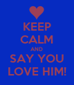 KEEP CALM AND SAY YOU LOVE HIM! - Personalised Poster large