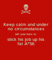 Keep calm and under no circumstances tell your boss to stick his job up his fat A*SE - Personalised Poster large