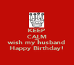 KEEP CALM AND wish my husband Happy Birthday! - Personalised Poster large