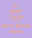 KEEP CALM because we're almost there - Personalised Poster large