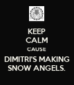 KEEP CALM CAUSE DIMITRI'S MAKING SNOW ANGELS. - Personalised Poster large