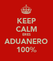 KEEP CALM ERES ADUANERO 100% - Personalised Poster large
