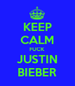 KEEP CALM FUCK JUSTIN BIEBER - Personalised Poster large