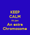 KEEP CALM It's just An extra Chromosome - Personalised Poster large