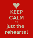 KEEP CALM it's just the  rehearsal - Personalised Poster large
