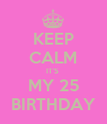 KEEP CALM IT'S  MY 25 BIRTHDAY - Personalised Poster large