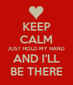 KEEP CALM JUST HOLD MY HAND AND I'LL BE THERE - Personalised Poster large