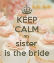KEEP CALM my sister is the bride - Personalised Poster large