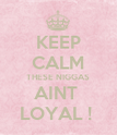 KEEP CALM THESE NIGGAS AINT  LOYAL !  - Personalised Poster large