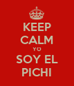 KEEP CALM YO SOY EL PICHI - Personalised Poster large
