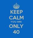 KEEP CALM YOU ARE  ONLY 40 - Personalised Poster large
