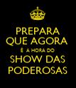 PREPARA QUE AGORA  É  A HORA DO SHOW DAS PODEROSAS - Personalised Poster large