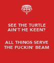 SEE THE TURTLE AIN'T HE KEEN?  ALL THINGS SERVE THE FUCKIN' BEAM - Personalised Poster large