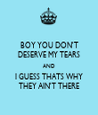 BOY YOU DON'T DESERVE MY TEARS AND I GUESS THATS WHY THEY AIN'T THERE - Personalised Tea Towel: Premium