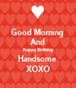 Good Morning  And Happy Birthday Handsome  XOXO - Personalised Tea Towel: Premium