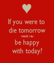If you were to  die tomorrow would you be happy with today? - Personalised Tea Towel: Premium