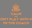 KEEP CALM AND DON'T PLAY WITH ME I'M THE COACH - Personalised Tea Towel: Premium