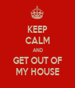KEEP CALM AND GET OUT OF MY HOUSE - Personalised Tea Towel: Premium