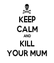 KEEP CALM AND KILL YOUR MUM - Personalised Tea Towel: Premium