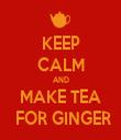 KEEP CALM AND MAKE TEA  FOR GINGER - Personalised Tea Towel: Premium