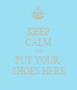KEEP CALM AND PUT YOUR  SHOES HERE - Personalised Tea Towel: Premium