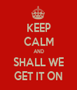 KEEP CALM AND SHALL WE GET IT ON - Personalised Tea Towel: Premium