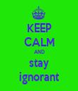 KEEP CALM AND stay ignorant - Personalised Tea Towel: Premium