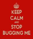 KEEP CALM AND STOP BUGGING ME - Personalised Tea Towel: Premium