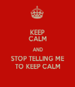 KEEP CALM AND STOP TELLING ME TO KEEP CALM - Personalised Tea Towel: Premium