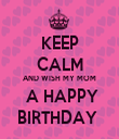 KEEP CALM AND WISH MY MOM  A HAPPY BIRTHDAY  - Personalised Tea Towel: Premium