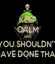KEEP CALM AND YOU SHOULDN'T HAVE DONE THAT - Personalised Tea Towel: Premium