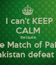 I can't KEEP CALM Because Today the Match of Pak vs India Go Pakistan defeat  India - Personalised Poster large