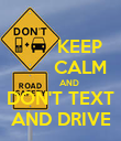 KEEP        CALM         AND DON'T TEXT AND DRIVE - Personalised Poster large