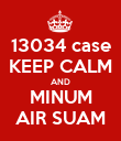 13034 case KEEP CALM AND MINUM AIR SUAM - Personalised Poster large