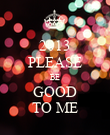 2013 PLEASE BE GOOD TO ME - Personalised Poster large