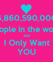 6,860,590,000 People in the world and I Only Want YOU - Personalised Poster large